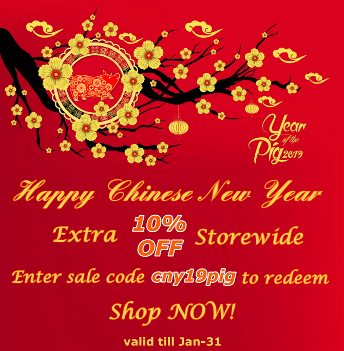 Happy Chinese New Year (Pig Year 2019)! We grant you an EXTRA 10% OFF Storewide on top of original discounts for any purchase from now to Jan-31.